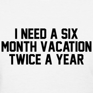 I need a six month vacation twice a year Women's T-Shirts - Women's T-Shirt
