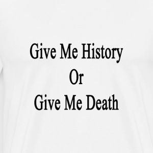 give_me_history_or_give_me_death T-Shirts - Men's Premium T-Shirt