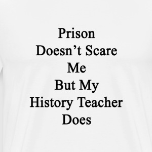 prison_doesnt_scare_me_but_my_history_te T-Shirts - Men's Premium T-Shirt