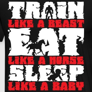 Train Beast, Eat Like Horse, Sleep Like Baby T-Shirts - Men's Premium T-Shirt