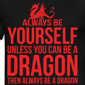 Always Be Yourself Unless You Can Be A Dragon T-Shirts - Men's Premium T-Shirt