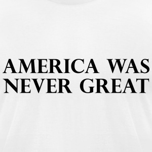 America was never great T-Shirts - Men's T-Shirt by American Apparel