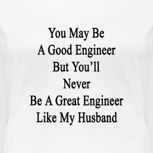 you_may_be_a_good_engineer_but_youll_nev Women's T-Shirts - Women's Premium T-Shirt