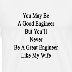 you_may_be_a_good_engineer_but_youll_nev T-Shirts - Men's Premium T-Shirt