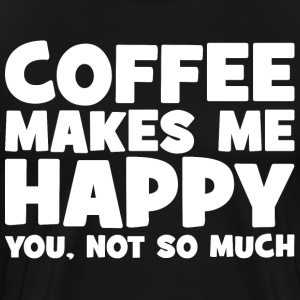 Coffee Makes Me Happy. You, Not So Much. T-Shirts - Men's Premium T-Shirt
