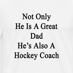 not_only_he_is_a_great_dad_hes_also_a_ho T-Shirts - Men's Premium T-Shirt