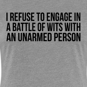 I Refuse to Engage in a Battle of Wits with  Women's T-Shirts - Women's Premium T-Shirt