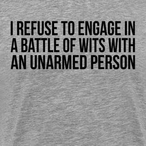 I Refuse to Engage in a Battle of Wits with  T-Shirts - Men's Premium T-Shirt