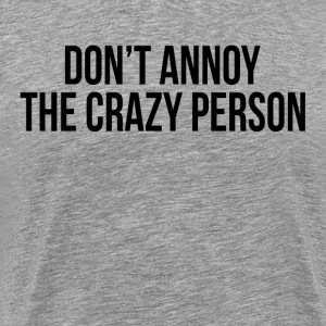 Don't Annoy The Crazy Person T-Shirts - Men's Premium T-Shirt