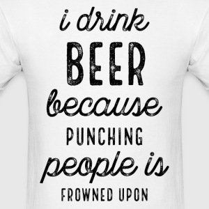 I Drink Beer Because Punching People Is Frowned - Men's T-Shirt