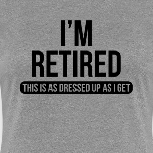 I'm Retired This is as Dressed Up as I Get T-Shirts - Women's Premium T-Shirt