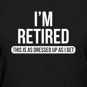 I'm Retired This is as Dressed Up as I Get T-Shirts - Women's T-Shirt