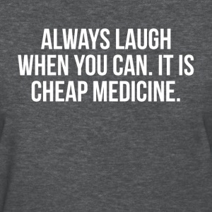 Always Laugh When You Can. It is Cheap Medicine T-Shirts - Women's T-Shirt