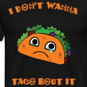 I Don't Wanna Taco Bout It T-Shirts - Men's Premium T-Shirt