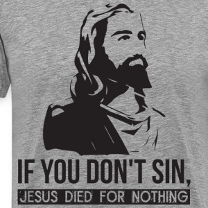 If You Don't Sin, Jesus Died For Nothing. T-Shirts - Men's Premium T-Shirt