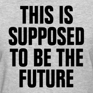 This is Supposed to be the Future T-Shirts - Women's T-Shirt