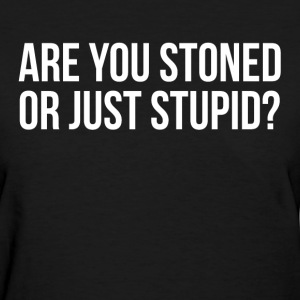 Are You Stoned Or Just Stupid FUNNY Sarcasm T-Shirts - Women's T-Shirt