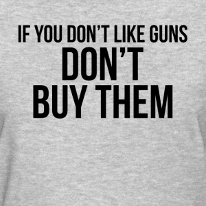 If You Don't Like Guns DON'T BUY THEM T-Shirts - Women's T-Shirt