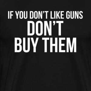 If You Don't Like Guns DON'T BUY THEM T-Shirts - Men's Premium T-Shirt
