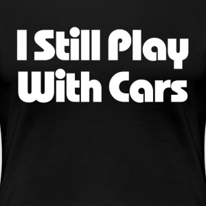 Still Play With Cars T-Shirts - Women's Premium T-Shirt