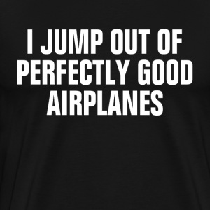 Skydiving I Jump out of Perfectly Good Airplanes T-Shirts - Men's Premium T-Shirt