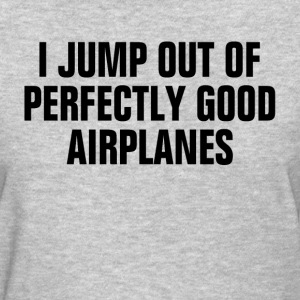 Skydiving I Jump out of Perfectly Good Airplanes T-Shirts - Women's T-Shirt