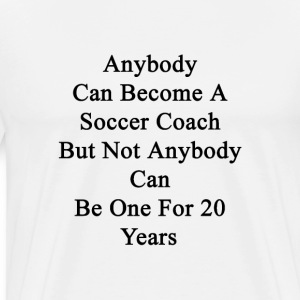 anybody_can_become_a_soccer_coach_but_no T-Shirts - Men's Premium T-Shirt