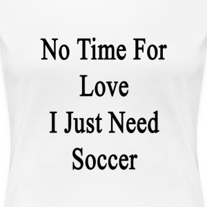no_time_for_love_i_just_need_soccer T-Shirts - Women's Premium T-Shirt