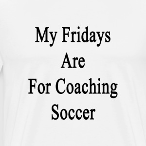 my_fridays_are_for_coaching_soccer T-Shirts - Men's Premium T-Shirt