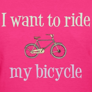 I Want To Ride My Bicycle T-Shirts - Women's T-Shirt