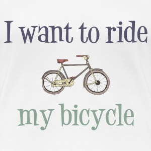 I Want To Ride My Bicycle T-Shirts - Women's Premium T-Shirt