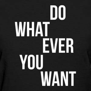 Do Whatever You Want T-Shirts - Women's T-Shirt