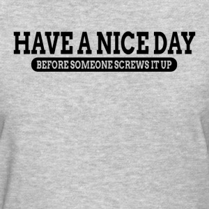 Have A Nice Day Before Someone Screws It Up T-Shirts - Women's T-Shirt