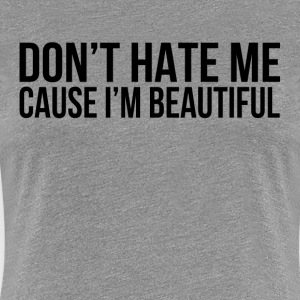 Don't Hate Me Cause I'm Beautiful T-Shirts - Women's Premium T-Shirt
