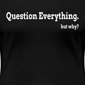 Question Everything But Why T-Shirts - Women's Premium T-Shirt