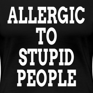 Allergic To Stupid People T-Shirts - Women's Premium T-Shirt