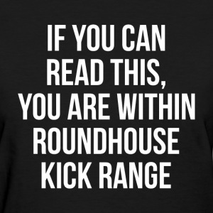 You Are Within Roundhouse Kick Range FUNNY T-Shirts - Women's T-Shirt