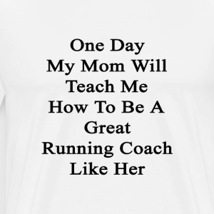 one_day_my_mom_will_teach_me_how_to_be_a T-Shirts - Men's Premium T-Shirt