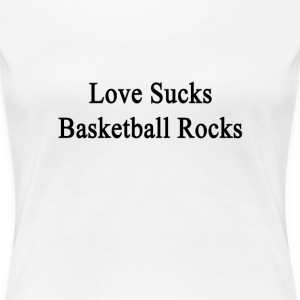 love_sucks_basketball_rocks T-Shirts - Women's Premium T-Shirt
