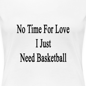 no_time_for_love_i_just_need_basketball T-Shirts - Women's Premium T-Shirt