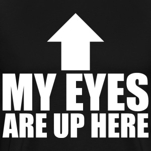 My Eyes Are Up Here T-Shirts - Men's Premium T-Shirt