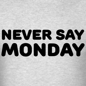 Never say Monday T-Shirts - Men's T-Shirt