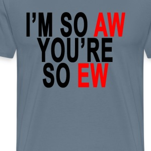 im_so_aw_and_youre_so_ew_ - Men's Premium T-Shirt
