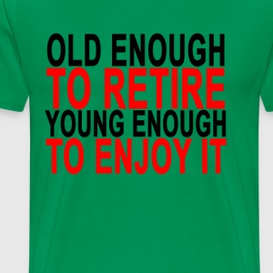 old_enough_to_retire_young_enough_to_enjoy it - Men's Premium T-Shirt