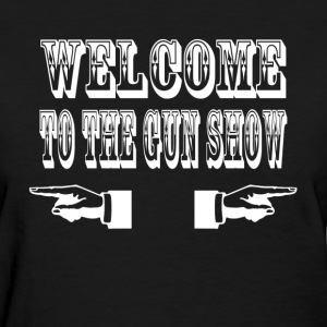 Welcome To The Gun Show T-Shirts - Women's T-Shirt