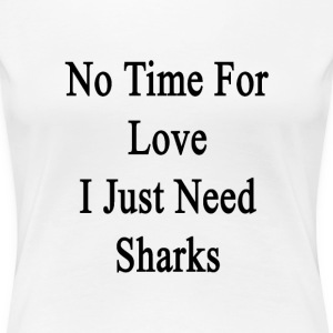 no_time_for_love_i_just_need_sharks T-Shirts - Women's Premium T-Shirt