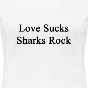 love_sucks_sharks_rock T-Shirts - Women's Premium T-Shirt