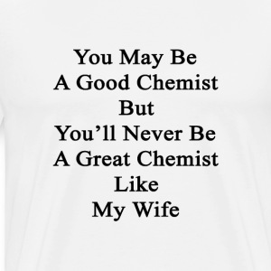 you_may_be_a_good_chemist_but_youll_neve T-Shirts - Men's Premium T-Shirt