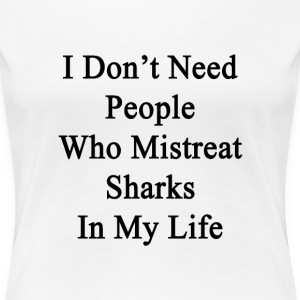 i_dont_need_people_who_mistreat_sharks_i T-Shirts - Women's Premium T-Shirt