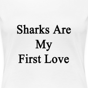 sharks_are_my_first_love T-Shirts - Women's Premium T-Shirt
